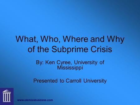 Www.olemissbusiness.com What, Who, Where and Why of the Subprime Crisis By: Ken Cyree, University of Mississippi Presented to Carroll University.