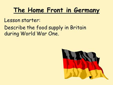 The Home Front in Germany Lesson starter: Describe the food supply in Britain during World War One.