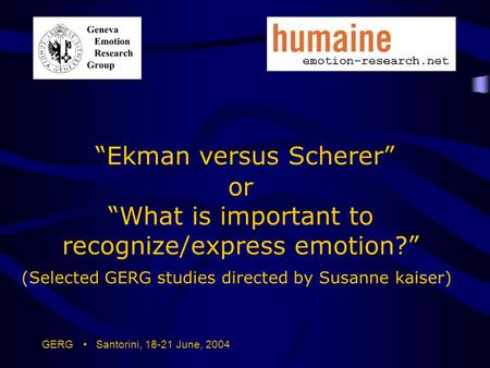 "GERG Santorini, 18-21 June, 2004 ""Ekman versus Scherer"" or ""What is important to recognize/express emotion?"" (Selected GERG studies directed by Susanne."