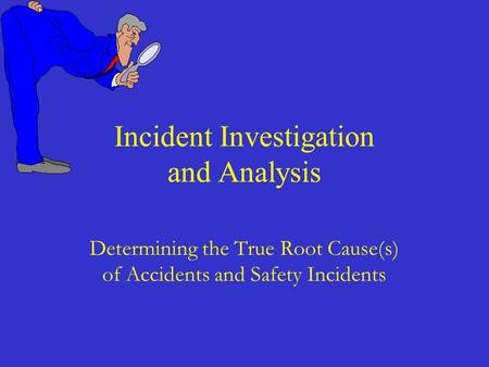 Determining the True Root Cause(s) of Accidents and Safety Incidents Incident Investigation and Analysis.