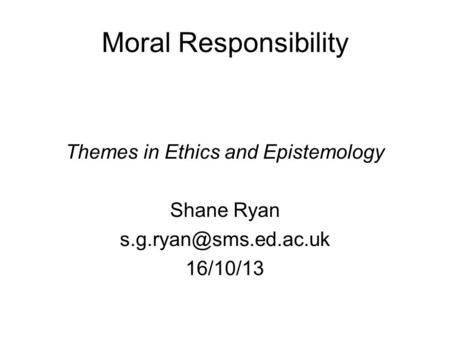 Moral Responsibility Themes in Ethics and Epistemology Shane Ryan 16/10/13.