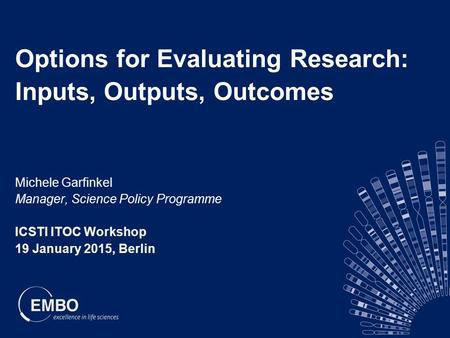 Options for Evaluating Research: Inputs, Outputs, Outcomes Michele Garfinkel Manager, Science Policy Programme ICSTI ITOC Workshop 19 January 2015, Berlin.