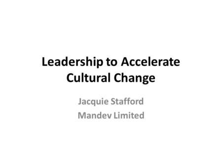 Leadership to Accelerate Cultural Change Jacquie Stafford Mandev Limited.