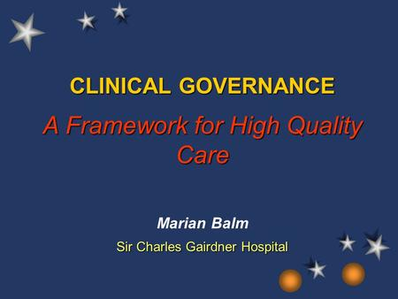 CLINICAL GOVERNANCE A Framework for High Quality Care Marian Balm Sir Charles Gairdner Hospital.