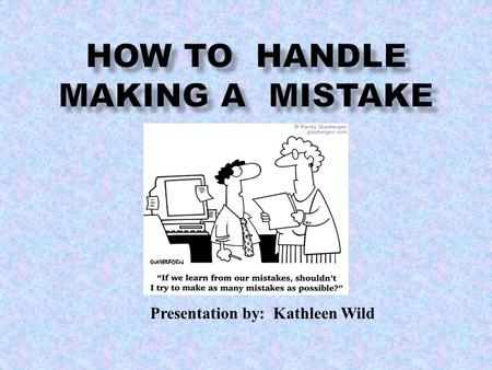 Presentation by: Kathleen Wild. Students will be able to understand what to do when they make a mistake, how to handle the mistake and how to correct.
