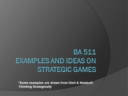 *Some examples are drawn from Dixit & Nalebuff, Thinking Strategically.
