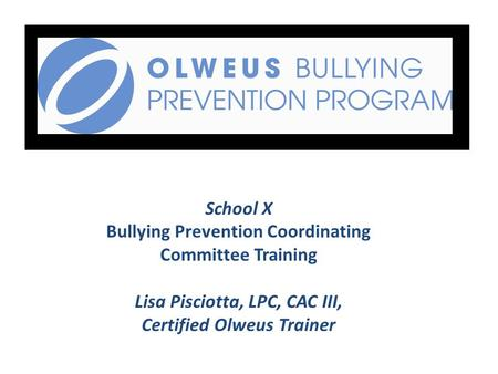 School X Bullying Prevention Coordinating Committee Training Lisa Pisciotta, LPC, CAC III, Certified Olweus Trainer.
