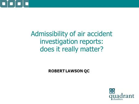 Admissibility of air accident investigation reports: does it really matter? ROBERT LAWSON QC.