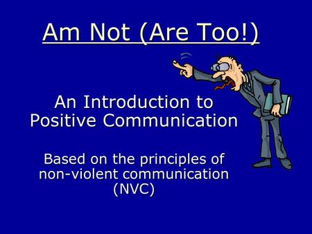 Am Not (Are Too!) An Introduction to Positive Communication Based on the principles of non-violent communication (NVC)