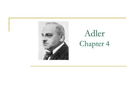 "Adler Chapter 4. Early Influences Illnesses as a child Poor student at first Older, ""perfect"" brother Domineering, socialist wife  Interest in everyday."