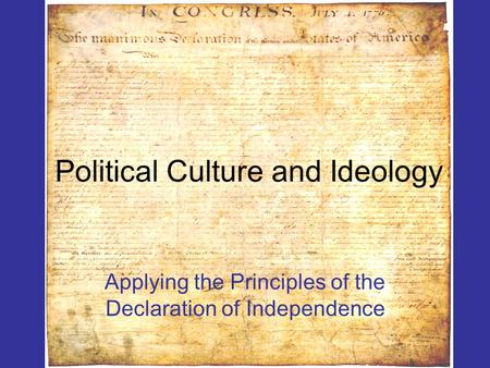 Political Culture and Ideology Applying the Principles of the Declaration of Independence.
