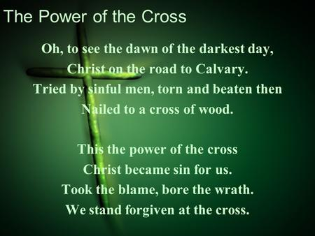 The Power of the Cross Oh, to see the dawn of the darkest day, Christ on the road to Calvary. Tried by sinful men, torn and beaten then Nailed to a cross.