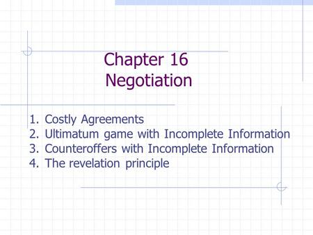 Chapter 16 Negotiation 1.Costly Agreements 2.Ultimatum game with Incomplete Information 3.Counteroffers with Incomplete Information 4.The revelation principle.