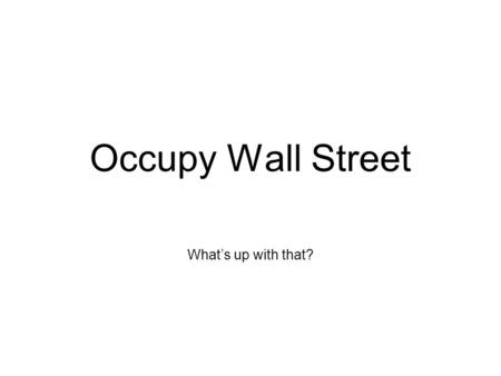 "Occupy Wall Street What's up with that?. The Facts ""99 %'ers"" Began due to inaction on behalf of the government Possibly inspired by Arab Spring movement."
