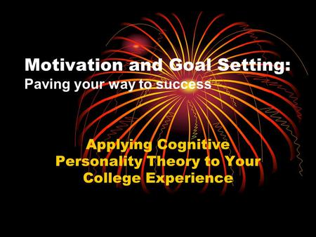 Motivation and Goal Setting: Paving your way to success Applying Cognitive Personality Theory to Your College Experience.