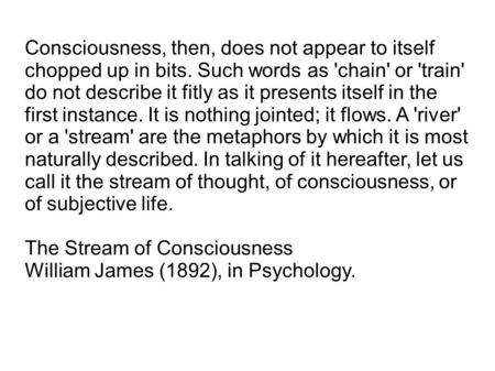 Consciousness, then, does not appear to itself chopped up in bits. Such words as 'chain' or 'train' do not describe it fitly as it presents itself in the.