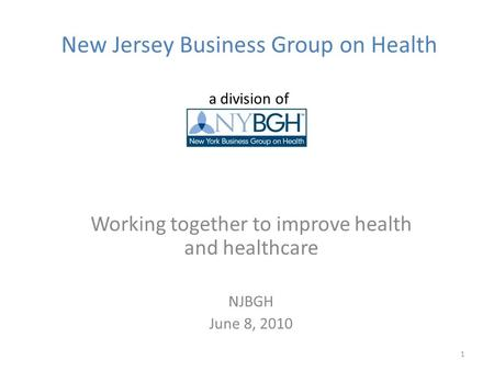 New Jersey Business Group on Health a division of Working together to improve health and healthcare NJBGH June 8, 2010 1.