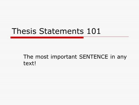 Thesis Statements 101 The most important SENTENCE in any text!