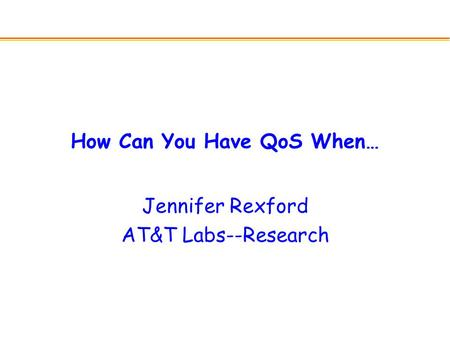 How Can You Have QoS When… Jennifer Rexford AT&T Labs--Research.