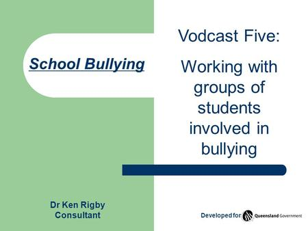 School Bullying Vodcast Five: Working with groups of students involved in bullying Dr Ken Rigby Consultant Developed for.