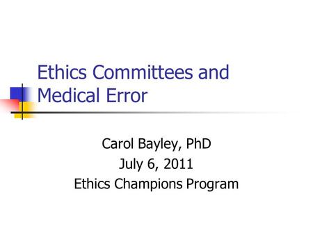 Ethics Committees and Medical Error Carol Bayley, PhD July 6, 2011 Ethics Champions Program.