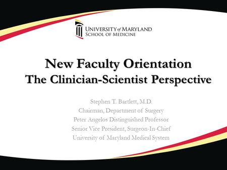 New Faculty Orientation The Clinician-Scientist Perspective Stephen T. Bartlett, M.D. Chairman, Department of Surgery Peter Angelos Distinguished Professor.
