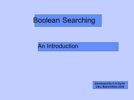 Boolean Searching An Introduction Developed by C.A.Gavin CSU, Bakersfield, 2006.