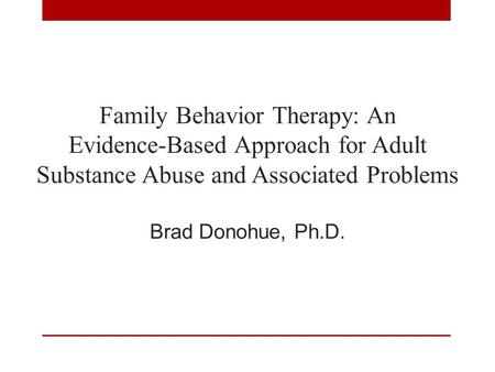 Family Behavior Therapy: An Evidence-Based Approach for Adult Substance Abuse and Associated Problems Brad Donohue, Ph.D.
