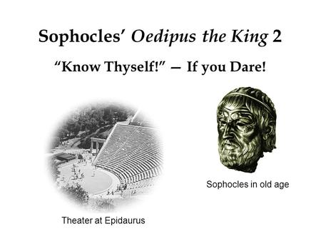 "Theater at Epidaurus Sophocles' Oedipus the King 2 ""Know Thyself!"" — If you Dare! Sophocles in old age."