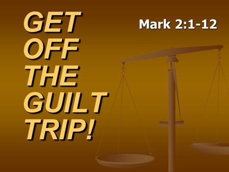 GET OFF THE GUILT TRIP! Mark 2:1-12. Regrets from the Past.
