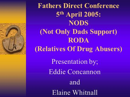 Fathers Direct Conference 5 th April 2005: NODS (Not Only Dads Support) RODA (Relatives Of Drug Abusers) Presentation by; Eddie Concannon and Elaine Whitnall.