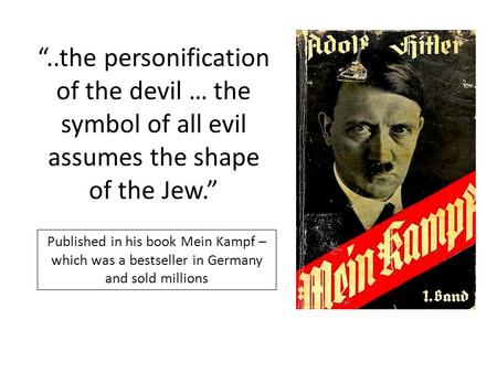 "Published in his book Mein Kampf – which was a bestseller in Germany and sold millions ""..the personification of the devil … the symbol of all evil assumes."