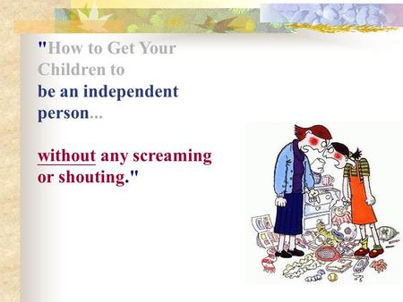 How to Get Your Children to be an independent person... without any screaming or shouting.
