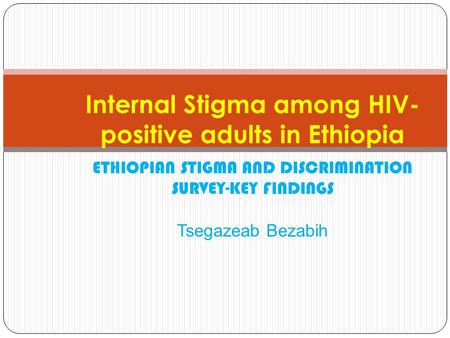 Internal Stigma among HIV- positive adults in Ethiopia ETHIOPIAN STIGMA AND DISCRIMINATION SURVEY-KEY FINDINGS Tsegazeab Bezabih.