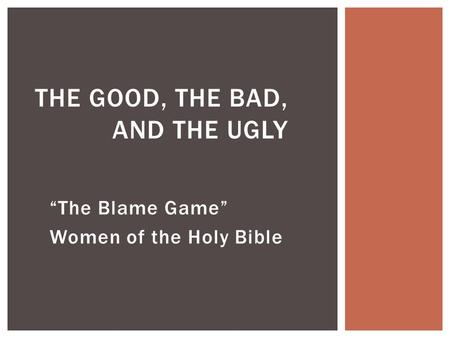 """The Blame Game"" Women of the Holy Bible THE GOOD, THE BAD, AND THE UGLY."