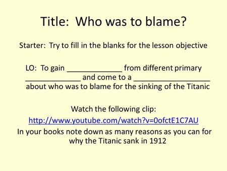 Title: Who was to blame? Starter: Try to fill in the blanks for the lesson objective LO: To gain _____________ from different primary _____________ and.