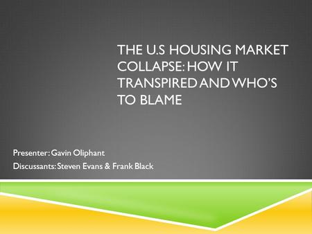 THE U.S HOUSING MARKET COLLAPSE: HOW IT TRANSPIRED AND WHO'S TO BLAME Presenter: Gavin Oliphant Discussants: Steven Evans & Frank Black.