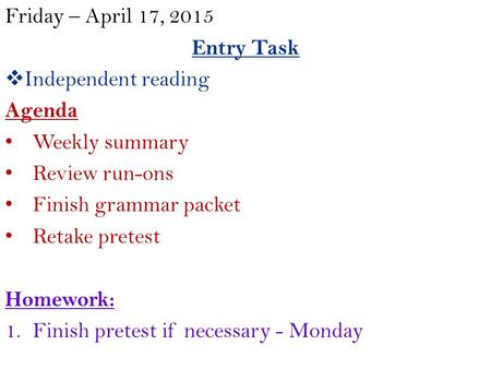 Friday – April 17, 2015 Entry Task  Independent reading Agenda Weekly summary Review run-ons Finish grammar packet Retake pretest Homework: 1.Finish pretest.