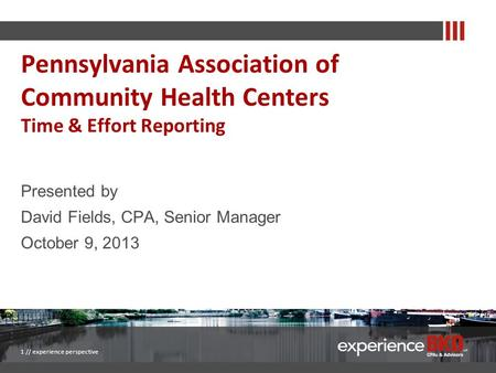 Presented by David Fields, CPA, Senior Manager October 9, 2013 1 // experience perspective Pennsylvania Association of Community Health Centers Time &