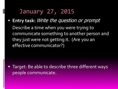 January 27, 2015  Entry task: Write the question or prompt Describe a time when you were trying to communicate something to another person and they just.