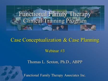 Functional Family Therapy Clinical Training Program Case Conceptualization & Case Planning Webinar #3 Thomas L. Sexton, Ph.D., ABPP Functional Family Therapy.