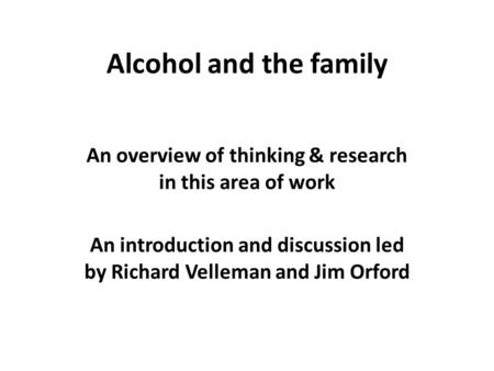 Alcohol and the family An overview of thinking & research in this area of work An introduction and discussion led by Richard Velleman and Jim Orford.