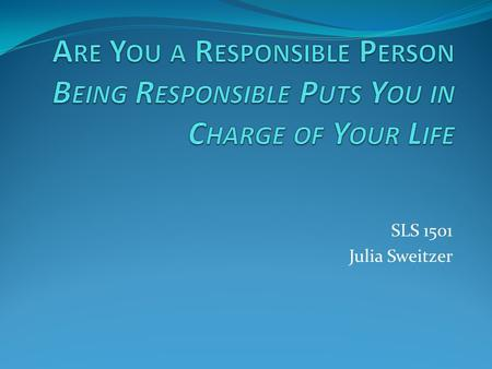 SLS 1501 Julia Sweitzer. Accepting responsibility is a sign of personal growth and maturity. It is definitely not a sign of weakness.