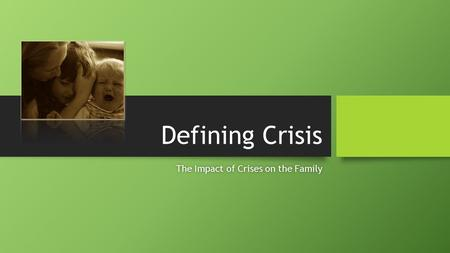 Defining Crisis The Impact of Crises on the FamilyThe Impact of Crises on the Family.