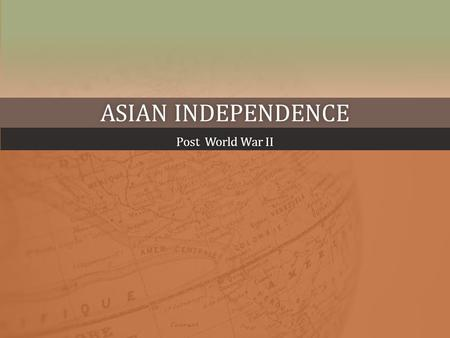 ASIAN INDEPENDENCEASIAN INDEPENDENCE Post World War IIPost World War II.
