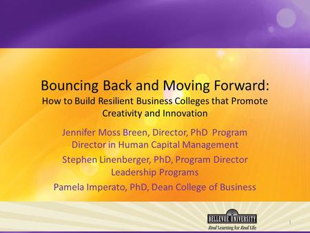 Bouncing Back and Moving Forward: How to Build Resilient Business Colleges that Promote Creativity and Innovation Jennifer Moss Breen, Director, PhD Program.
