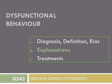 DYSFUNCTIONAL BEHAVIOUR a. Diagnosis, Definition, Bias b. Explanations c. Treatments HEALTH & CLINICAL PSYCHOLOGY G543.