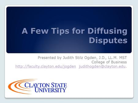 A Few Tips for Diffusing Disputes Presented by Judith Stilz Ogden, J.D., LL.M. MST College of Business