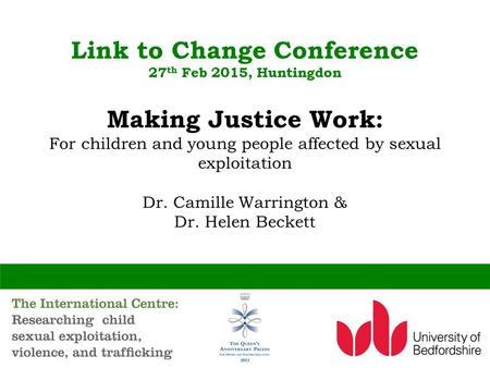 Link to Change Conference 27 th Feb 2015, Huntingdon Making Justice Work: For children and young people affected by sexual exploitation Dr. Camille Warrington.
