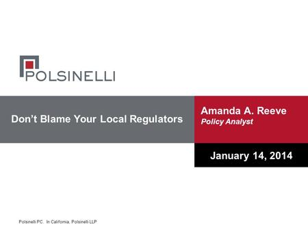 Polsinelli PC. In California, Polsinelli LLP Don't Blame Your Local Regulators January 14, 2014 Amanda A. Reeve Policy Analyst.